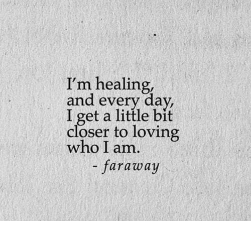 Who, Closer, and Day: I'm healing,  and every day,  I get a little bit  closer to loving  who I am.  - faraway