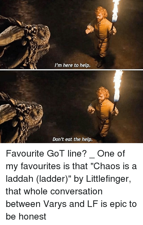 "Memes, Help, and 🤖: I'm here to help.  Don't eat the help. Favourite GoT line? _ One of my favourites is that ""Chaos is a laddah (ladder)"" by Littlefinger, that whole conversation between Varys and LF is epic to be honest"