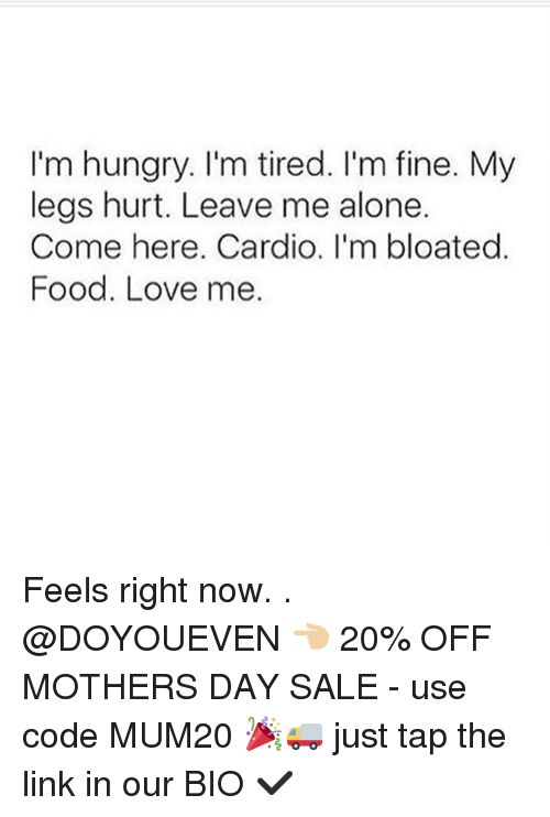 Hungryness: I'm hungry. I'm tired. I'm fine. My  legs hurt. Leave me alone.  Come here. Cardio. I'm bloated  Food. Love me. Feels right now. . @DOYOUEVEN 👈🏼 20% OFF MOTHERS DAY SALE - use code MUM20 🎉🚚 just tap the link in our BIO ✔️