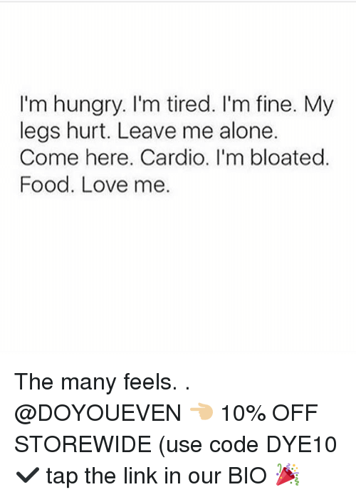 Being Alone, Food, and Gym: I'm hungry. I'm tired. I'm fine. My  legs hurt. Leave me alone.  Come here. Cardio. I'm bloated.  Food. Love me. The many feels. . @DOYOUEVEN 👈🏼 10% OFF STOREWIDE (use code DYE10 ✔️ tap the link in our BIO 🎉