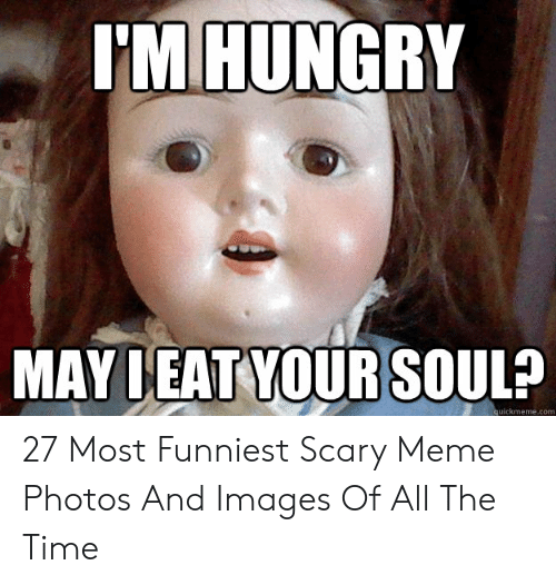 Hungry, Meme, and Images: I'M HUNGRY  MAY DEAT YOUR SOUL?  quickmeme.com 27 Most Funniest Scary Meme Photos And Images Of All The Time