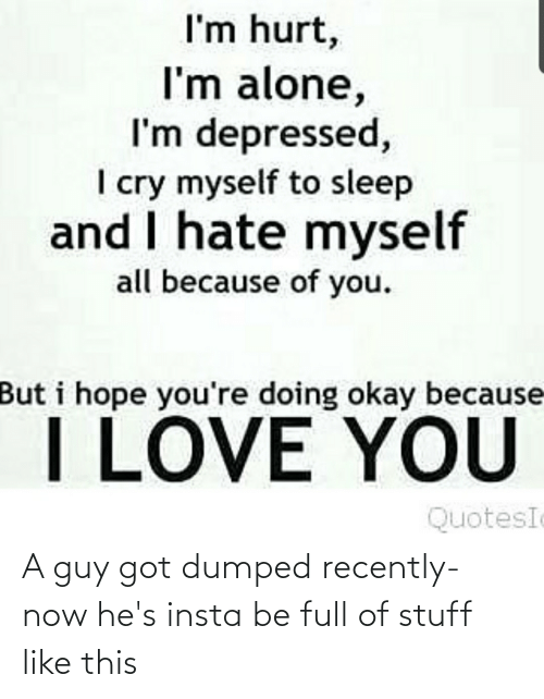 Because of You: I'm hurt,  I'm alone,  I'm depressed,  I cry myself to sleep  and I hate myself  all because of you.  But i hope you're doing okay because  I LOVE YOU  QuotesI A guy got dumped recently- now he's insta be full of stuff like this
