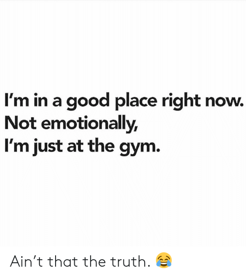 Gym, Good, and Truth: I'm in a good place right now.  Not emotionally,  I'm just at the gym. Ain't that the truth. 😂