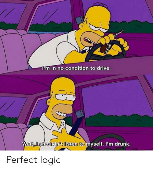 Im Drunk: I'm in no condition to drive.  Wait, Ishouldn't listen to myself. I'm drunk. Perfect logic