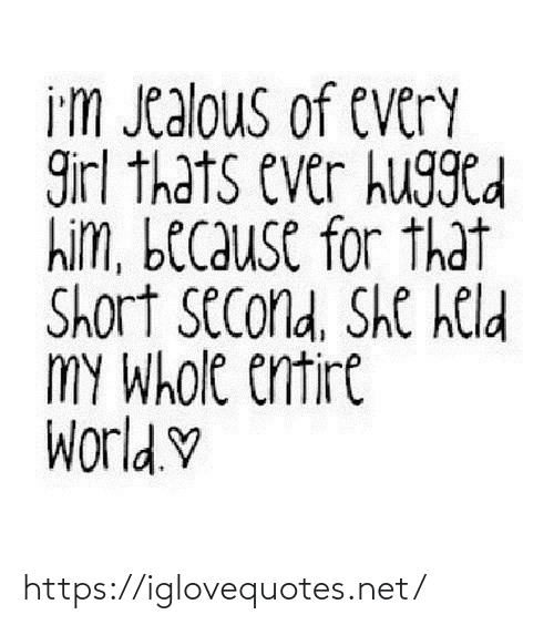 jealous: i'm Jealous of every  girl thats ever hugged  him, because for that  Short second, She held  MY Whole entire  World.♡ https://iglovequotes.net/