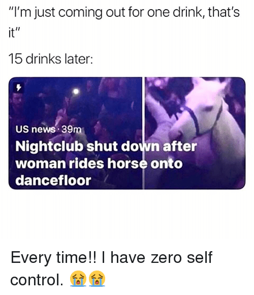 """Nightclub: """"I'm just coming out for one drink, that's  it""""  15 drinks later  US news 39m  Nightclub shut down after  woman rides horse onto  dancefloor Every time!! I have zero self control. 😭😭"""