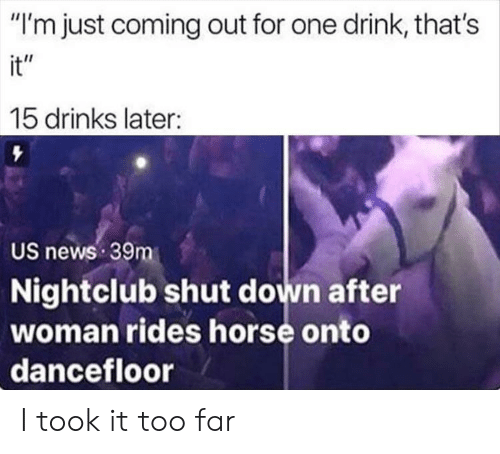 """Nightclub: """"I'm just coming out for one drink, that's  it""""  15 drinks later:  US news 39m  Nightclub shut down after  woman rides horse onto  dancefloor I took it too far"""