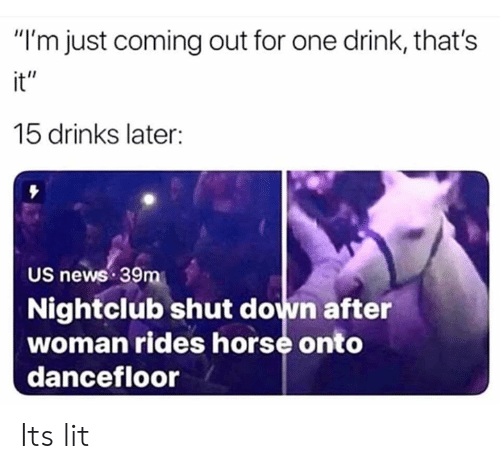 "Dank, It's Lit, and Lit: ""I'm just coming out for one drink, that's  it""  15 drinks later:  US news 39m  Nightclub shut down after  woman rides horse onto  dancefloor Its lit"
