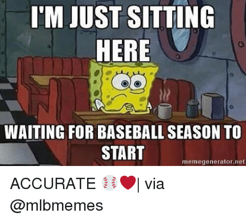 Sitting Here Waiting: IM JUST SITTING  HERE  WAITING FOR BASEBALL SEASON TO  START  memegenerator net ACCURATE ⚾️❤️| via @mlbmemes