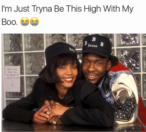Boo, My Boo, and Posse: I'm Just Tryna Be This High With My  Boo.  Posse