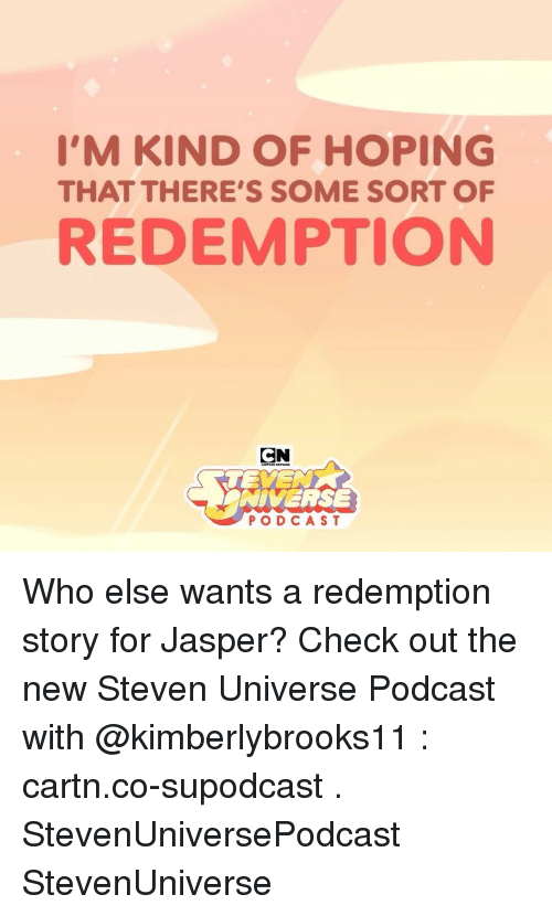 Memes, Steven Universe, and 🤖: I'M KIND OF HOPING  THAT THERE'S SOME SORT OF  REDEMPTION  CN  NIVERSE  PODCAST Who else wants a redemption story for Jasper? Check out the new Steven Universe Podcast with @kimberlybrooks11 : cartn.co-supodcast . StevenUniversePodcast StevenUniverse