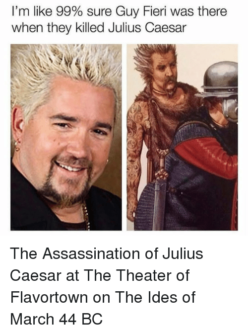 Flavortown: I'm like 99% sure Guy Fieri was there  when they killed Julius Caesar The Assassination of Julius Caesar at The Theater of Flavortown on The Ides of March 44 BC