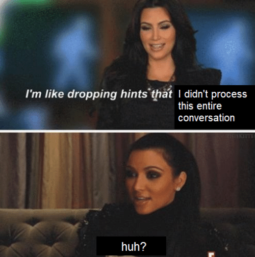 Dropping: I'm like dropping hints that I didn't process  this entire  conversation  ISKITTE  huh?