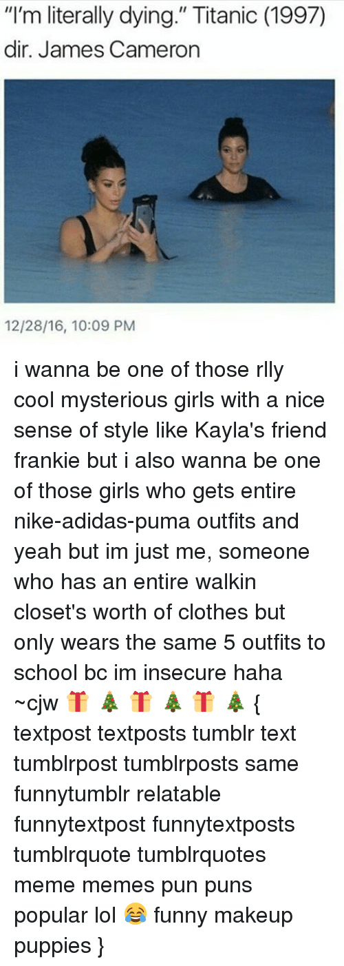 """Franky: """"I'm literally dying."""" Titanic (1997)  dir. James Cameron  12/28/16, 10:09 PM i wanna be one of those rlly cool mysterious girls with a nice sense of style like Kayla's friend frankie but i also wanna be one of those girls who gets entire nike-adidas-puma outfits and yeah but im just me, someone who has an entire walkin closet's worth of clothes but only wears the same 5 outfits to school bc im insecure haha ~cjw 🎁 🎄 🎁 🎄 🎁 🎄 { textpost textposts tumblr text tumblrpost tumblrposts same funnytumblr relatable funnytextpost funnytextposts tumblrquote tumblrquotes meme memes pun puns popular lol 😂 funny makeup puppies }"""