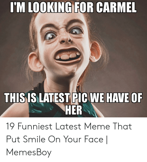 Memesboy: I'M LOOKING FOR CARMEL  THISIS LATEST PIC WE HAVE OF  HER 19 Funniest Latest Meme That Put Smile On Your Face | MemesBoy
