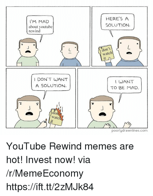 Memes, youtube.com, and Watch: IM MAD  about voutube  rewind  HERES A  SOLUTION.  don't  watch  it  I DON'T WANT  A SOLUTION  I WANT  TO BE MAD  Or  watc  poorlydrawnlines.com YouTube Rewind memes are hot! Invest now! via /r/MemeEconomy https://ift.tt/2zMJk84