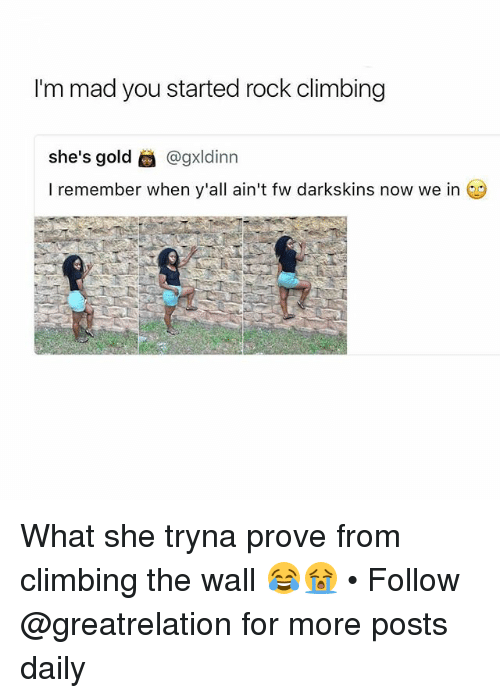 rock climbing: I'm mad you started rock climbing  she's gold @gxldinn  I remember when y'all ain't fw darkskins now we in What she tryna prove from climbing the wall 😂😭 • Follow @greatrelation for more posts daily