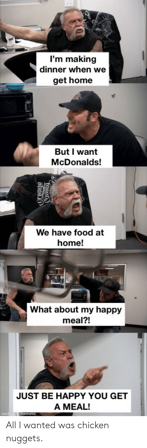 You Get A: I'm making  dinner when we  get home  But I want  McDonalds!  We have food at  home!  What about my happy  meal?!  JUST BE HAPPY YOU GET  A MEAL!  made w mematic  hiuno  ahuei All I wanted was chicken nuggets.