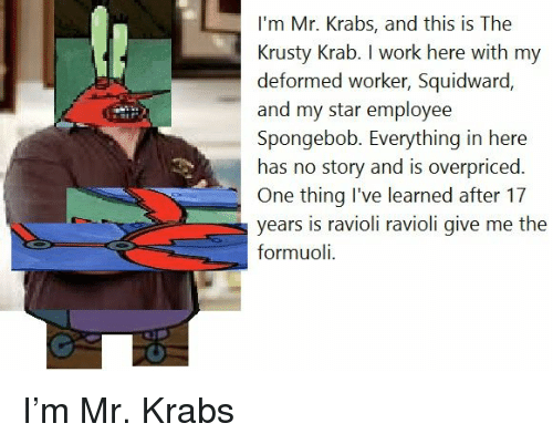 Formuoli: I'm Mr. Krabs, and this is The  Krusty Krab. I work here with my  deformed worker, Squidward.  and my star employee  Spongebob. Everything in here  has no story and is overpriced.  One thing I've learned after 17  years is ravioli ravioli give me the  formuoli. <p>I&rsquo;m Mr. Krabs</p>