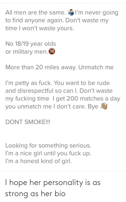 I Hope: I'm never going  All men are the same.  to find anyone again. Don't waste my  time I won't waste yours.  No 18/19 year olds  or military men. O  More than 20 miles away. Unmatch me  I'm petty as fuck. You want to be rude  and disrespectful so can I. Don't waste  my fucking time I get 200 matches a day  you unmatch me I don't care. Bye  DONT SMOKE!!!  Looking for something serious.  I'm a nice girl until you fuck up.  I'm a honest kind of girl. I hope her personality is as strong as her bio