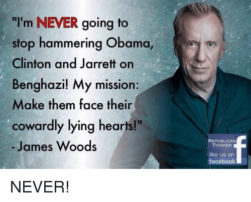 "Obama Clinton: ""I'm NEVER going to  stop hammering Obama,  Clinton and Jarrett on  Benghazi! My mission:  Make them face their  cowardly lying hearts!""  James Woods  REPUBLICAN  THINKER  like us on  facebook NEVER!"