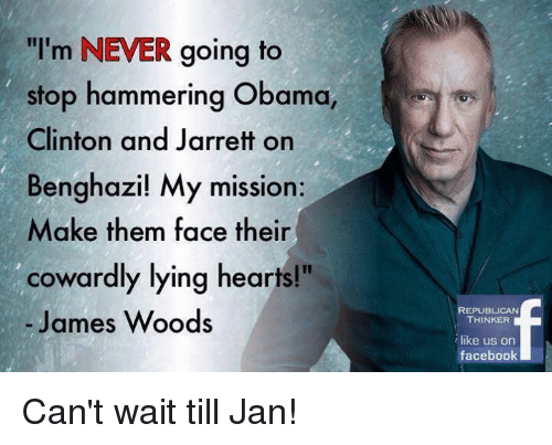 "Obama Clinton: ""I'm NEVER going to  stop hammering Obama,  Clinton and Jarrett on  Benghazi! My mission:  Make them face their  cowardly lying hearts!""  James Woods  REPUBLICAN  THINKER  like us on  facebook Can't wait till Jan!"