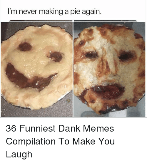 Memes Compilation: I'm never making a pie again. 36 Funniest Dank Memes Compilation To Make You Laugh
