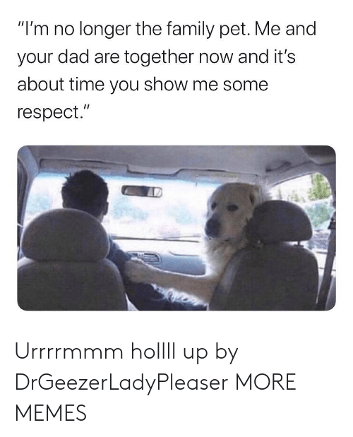"""Dad, Dank, and Family: """"I'm no longer the family pet. Me and  your dad are together now and it's  about time you show me some  respect."""" Urrrrmmm hollll up by DrGeezerLadyPleaser MORE MEMES"""