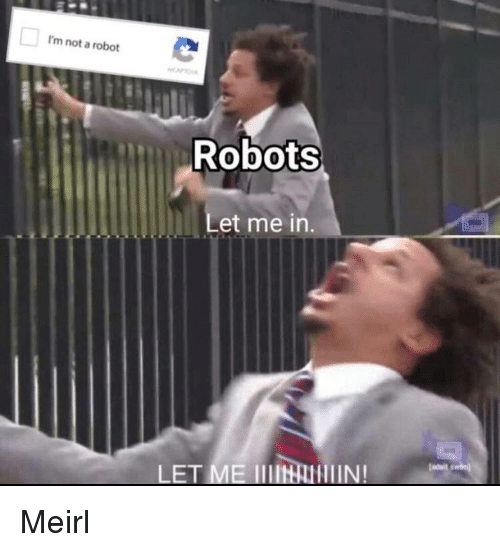 MeIRL, Robot, and Let Me In: I'm not a robot  Robots  Let me in.  LET ME IIIIlIN! Meirl