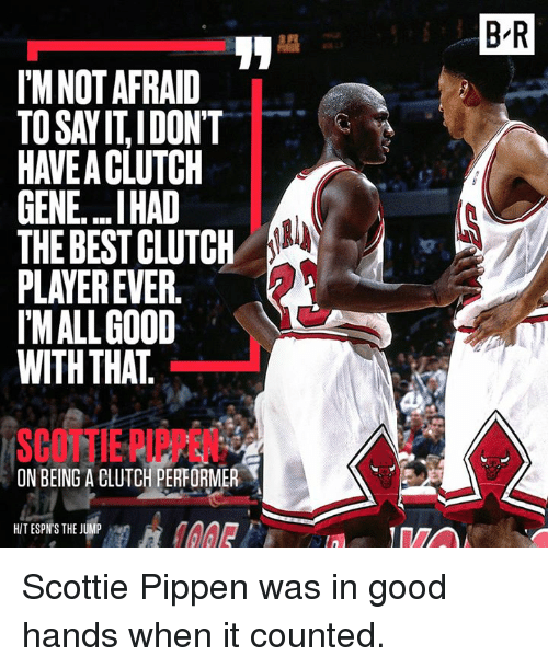 scottie pippen: I'M NOT AFRAID  TOSAYITIDONT  GENE...IHAD  THE BEST CLUTCH  PLAYER EVER  MALL GOOD  WITH THAT  ON BEING A BLUTCH PERFORMER  T  HIT ESPN'S THE JUMP  BIR Scottie Pippen was in good hands when it counted.