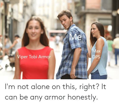 Not Alone: I'm not alone on this, right? It can be any armor honestly.