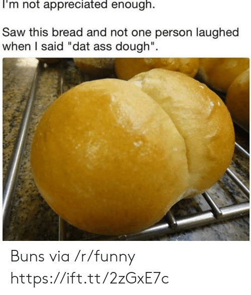 "dat ass: I'm not appreciated enough.  Saw this bread and not one person laughed  when I said ""dat ass dough"". Buns via /r/funny https://ift.tt/2zGxE7c"