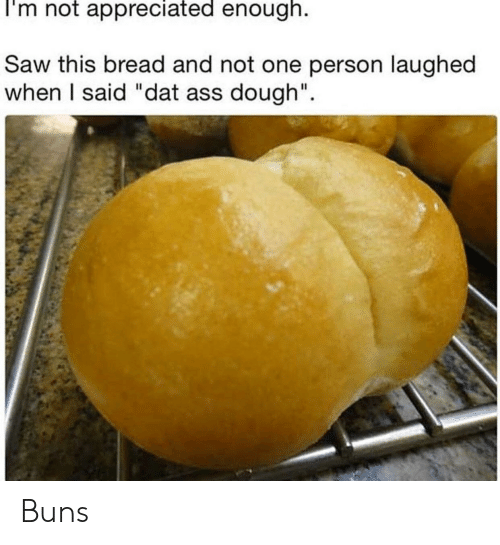"dat ass: I'm not appreciated enough.  Saw this bread and not one person laughed  when I said ""dat ass dough"". Buns"