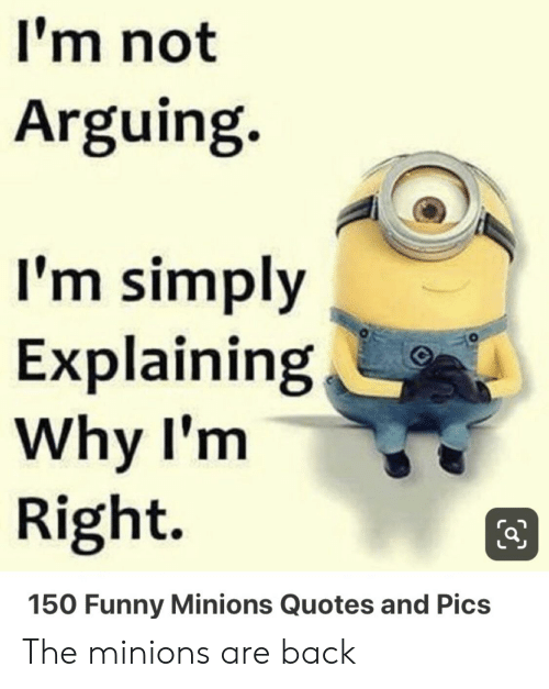 Funny, Minions, and Quotes: I'm not  Arguing.  I'm simply  Explaining  Why I'm  Right  150 Funny Minions Quotes and Pics The minions are back