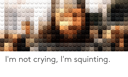 Squinting: I'm not crying, I'm squinting.