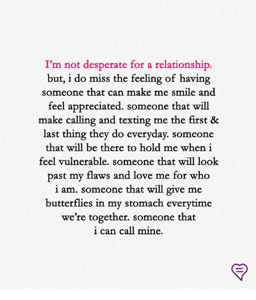 Desperate, Love, and Memes: I'm not desperate for a relationship  but, i do miss the feeling of having  someone that can make me smile and  feel appreciated. someone that will  make calling and texting me the first &  last thing they do everyday. someone  that will be there to hold me when i  feel vulnerable. someone that will look  past my flaws and love me for who  i am. someone that will give me  butterflies in my stomach everytime  we're together. someone that  р.  can  call mine.