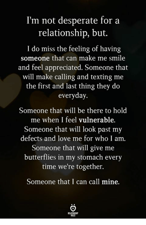 Feel Appreciated: I'm not desperate for a  relationship, but.  I do miss the feeling of having  someone that can make me smile  and feel appreciated. Someone that  will make calling and texting me  the first and last thing they do  everyday.  Someone that will be there to hold  me when I feel vulnerable.  Someone that will look past my  defects and love me for who I am.  Someone that will give me  butterflies in my stomach every  time we're together.  Someone that I can call mine.