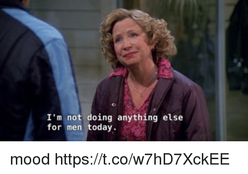 Memes, Mood, and Today: I'm not doing anything else  for men today mood https://t.co/w7hD7XckEE
