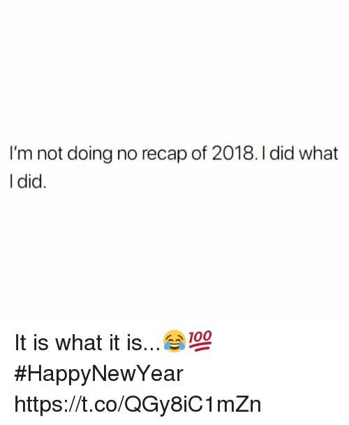 Did, What, and I Did: I'm not doing no recap of 2018. I did what  l did It is what it is...😂💯 #HappyNewYear https://t.co/QGy8iC1mZn