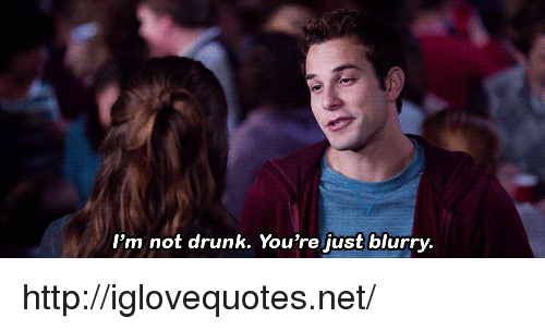 Drunk, Http, and Net: I'm not drunk. You're just blurry. http://iglovequotes.net/