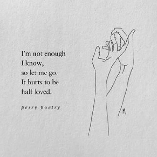Poetry, Hurts, and I Know: I'm not enough  I know,  so let me go.  It hurts to be  half loved.  perry poetry