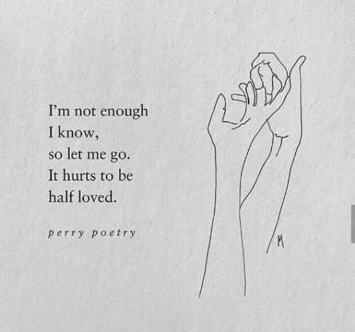 not-enough: I'm not enough  I know,  so let me go.  It hurts to be  half loved.  perry poetry