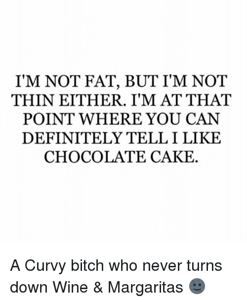 Bitch, Definitely, and Wine: I'M NOT FAT, BUT I'M NOT  THIN EITHER. I'M AT THAT  POINT WHERE YOU CAN  DEFINITELY TELLI LIKE  CHOCOLATE CAKE. A Curvy bitch who never turns down Wine & Margaritas 🌚