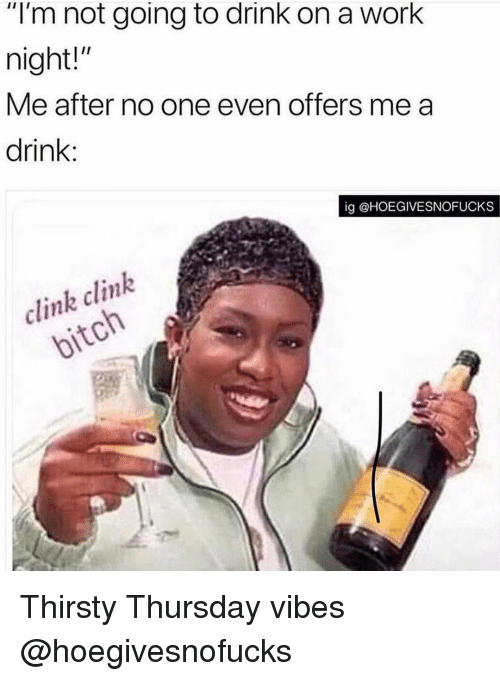 "Thirsty, Work, and Girl Memes: ""I'm not going to drink on a work  night!""  Me after no one even offers me a  drink:  ig @HOEGIVESNOFUCKS  clink clink Thirsty Thursday vibes @hoegivesnofucks"