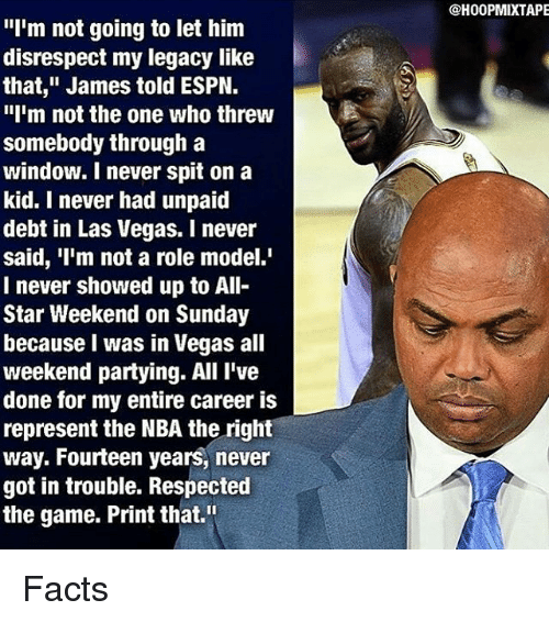 """all star weekend: I'm not going to let him  disrespect my legacy like  that,"""" James told ESPN.  """"I'm not the one who threw  somebody through a  window. I never spit on a  kid. I never had unpaid  debt in Las Vegas. never  said, 'I'm not a role model.'  I never showed up to All  Star Weekend on Sunday  because was in Vegas all  weekend partying. All I've  done for my entire career is  represent the NBA the right  way. Fourteen years, never  got in trouble. Respected  the game. Print that.""""  @HOOPMIXTAPE Facts"""