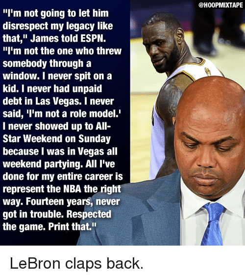 """all star weekend: I'm not going to let him  disrespect my legacy like  that,"""" James told ESPN.  """"I'm not the one who threw  Somebody through a  window. never Spit on a  kid. I never had unpaid  debt in Las Vegas. I never  said, 'I'm not a role model.  I never showed up to All-  Star Weekend on Sunday  because I was in Vegas all  weekend partying. All I've  done for my entire career is  represent the NBA the right  way. Fourteen years, never  got in trouble. Respected  the game. Print that.""""  @H00PMIXTAPE LeBron claps back."""