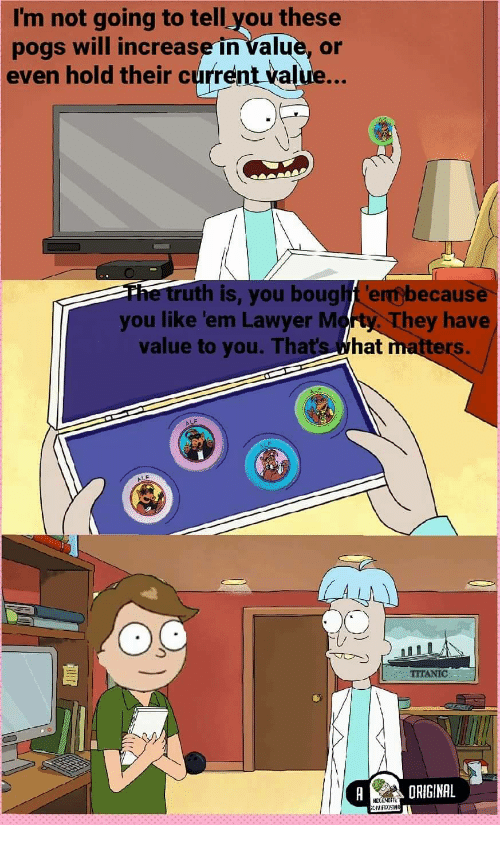pogs: I'm not going to tell you these  pogs will increase in value, or  even hold their current value...  th is, you bougt ernobecause  you like 'em Lawyer Morty They have  value to you. That's What  ers.  LF  TITANIC  ORIGINAL