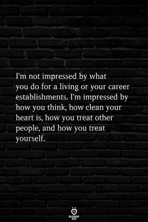 Heart, Living, and How: I'm not impressed by what  you do for a living or your career  establishments. I'm impressed by  how you think, how clean your  heart is, how you treat other  people, and how you treat  yourself.