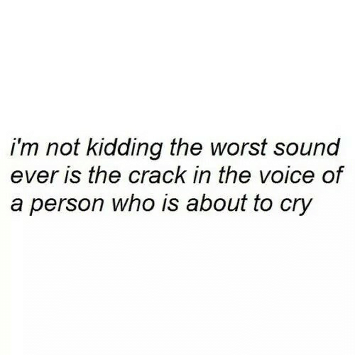 the voice: i'm not kidding the worst sound  ever is the crack in the voice of  a person who is about to cry