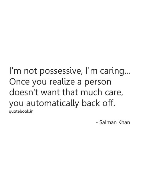 salman: I'm not possessive, I'm carin..  Once you realize a person  doesn't want that much care,  you automatically back off.  quotebook.in  Salman Khan